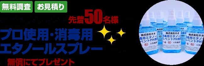 見積り・調査で先着50名様にプロ使用・消毒用エタノールスプレー(100ml)プレゼント!!